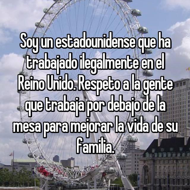 Soy un estadounidense que ha trabajado ilegalmente en el Reino Unido. Respeto a la gente que trabaja por debajo de la mesa para mejorar la vida de su familia.
