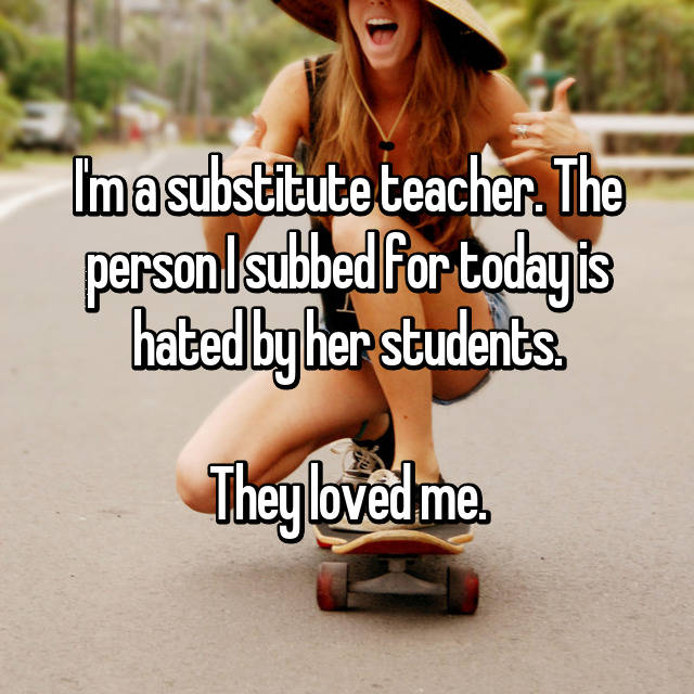 I'm a substitute teacher. The person I subbed for today is hated by her students.  They loved me.