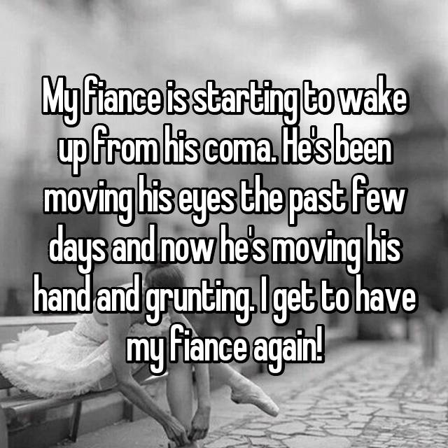 My fiance is starting to wake up from his coma. He's been moving his eyes the past few days and now he's moving his hand and grunting. I get to have my fiance again!