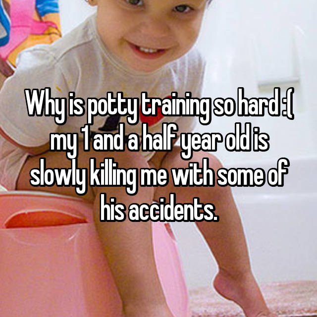 Why is potty training so hard :( my 1 and a half year old is slowly killing me with some of his accidents.
