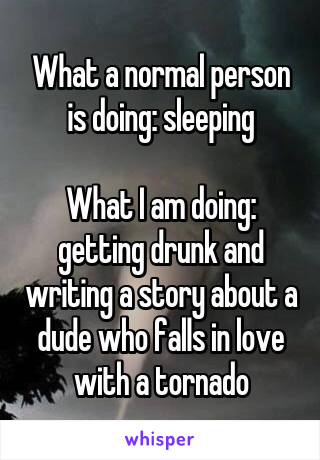 What a normal person is doing: sleeping  What I am doing: getting drunk and writing a story about a dude who falls in love with a tornado