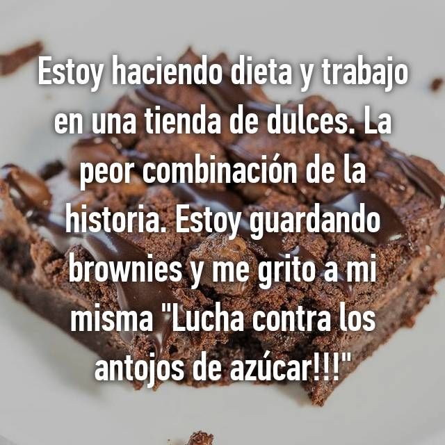 """Estoy haciendo dieta y trabajo en una tienda de dulces. La peor combinación de la historia. Estoy guardando brownies y me grito a mi misma """"Lucha contra los antojos de azúcar!!!"""""""