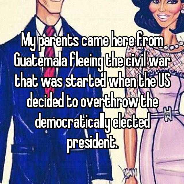 My parents came here from Guatemala fleeing the civil war that was started when the US decided to overthrow the democratically elected president.