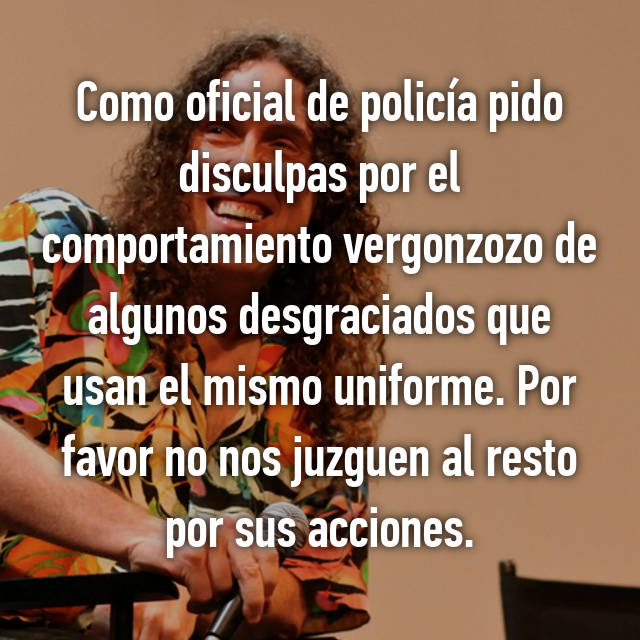 Como oficial de policía pido disculpas por el comportamiento vergonzozo de algunos desgraciados que usan el mismo uniforme. Por favor no nos juzguen al resto por sus acciones.