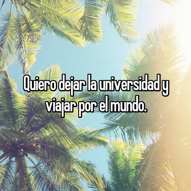 Quiero dejar la universidad y viajar por el mundo.