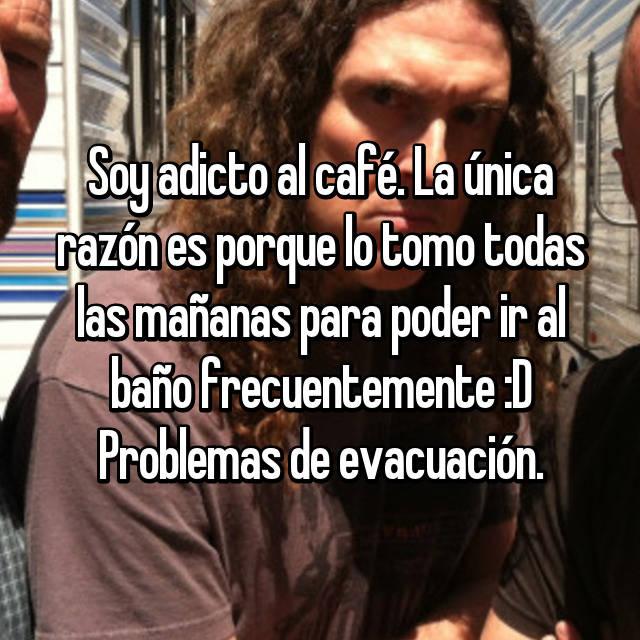 Soy adicto al café. La única razón es porque lo tomo todas las mañanas para poder ir al baño frecuentemente :D Problemas de evacuación.