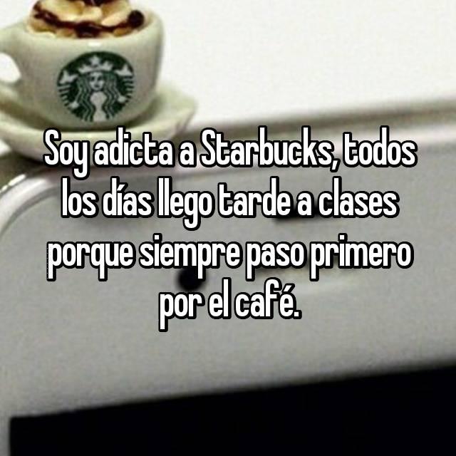 Soy adicta a Starbucks, todos los días llego tarde a clases porque siempre paso primero por el café.