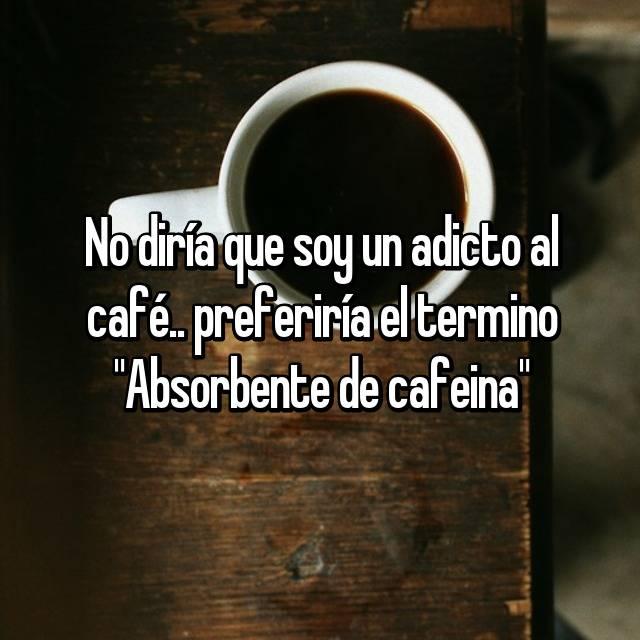 """No diría que soy un adicto al café.. preferiría el termino """"Absorbente de cafeina"""""""