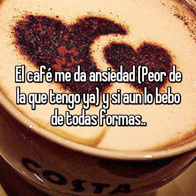 El café me da ansiedad (Peor de la que tengo ya) y si aun lo bebo de todas formas..