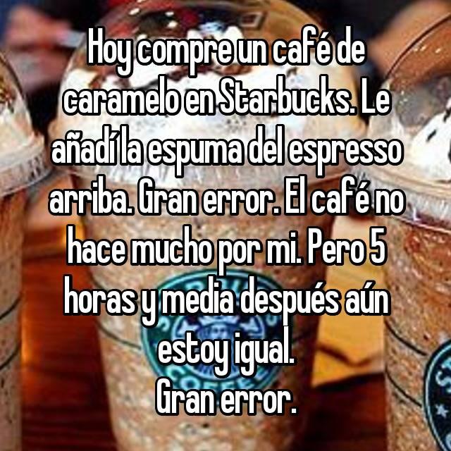 Hoy compre un café de caramelo en Starbucks. Le añadí la espuma del espresso arriba. Gran error. El café no hace mucho por mi. Pero 5 horas y media después aún estoy igual. Gran error.