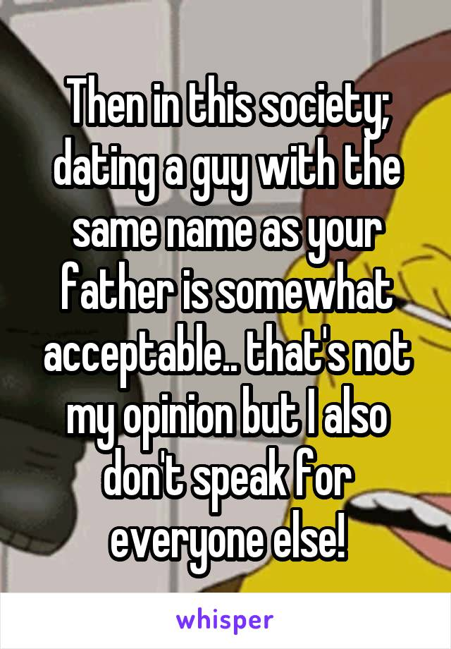 As Dating Same With Name Someone Your Father The