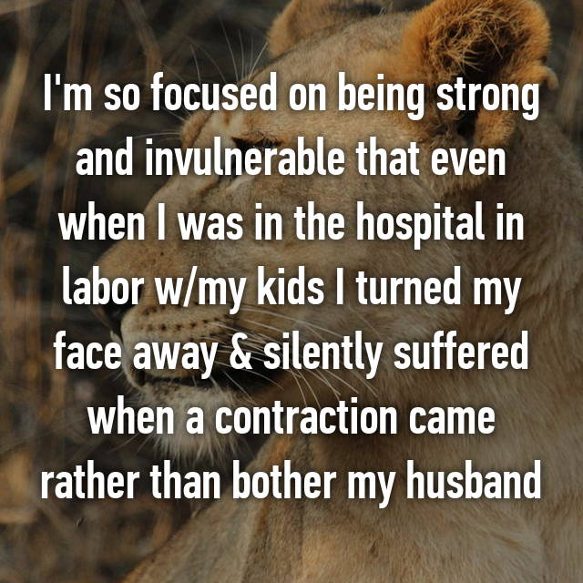 I'm so focused on being strong and invulnerable that even when I was in the hospital in labor w/my kids I turned my face away & silently suffered when a contraction came rather than bother my husband