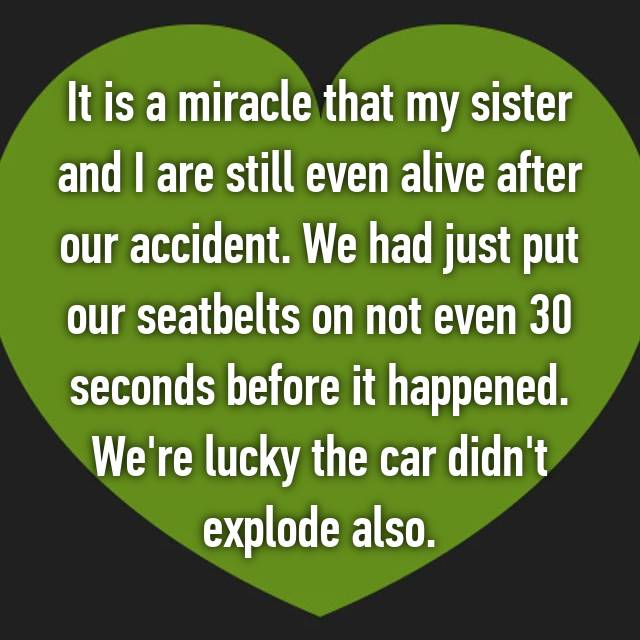 It is a miracle that my sister and I are still even alive after our accident. We had just put our seatbelts on not even 30 seconds before it happened. We're lucky the car didn't explode also.