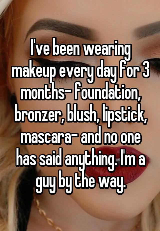 I've been wearing makeup every day for 3 months- foundation, bronzer, blush, lipstick, mascara- and no one has said anything. I'm a guy by the way.
