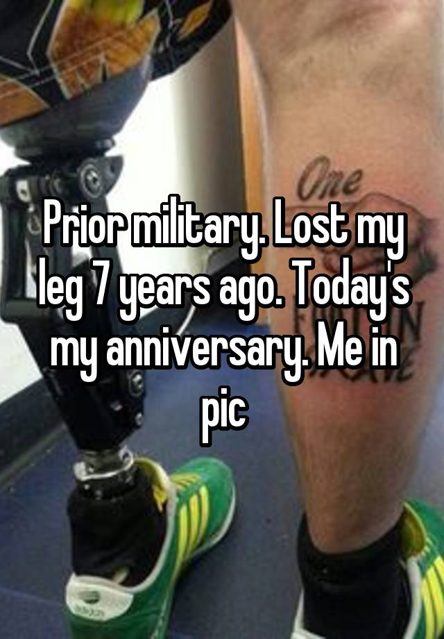 Prior military. Lost my leg 7 years ago. Today's my anniversary. Me in pic