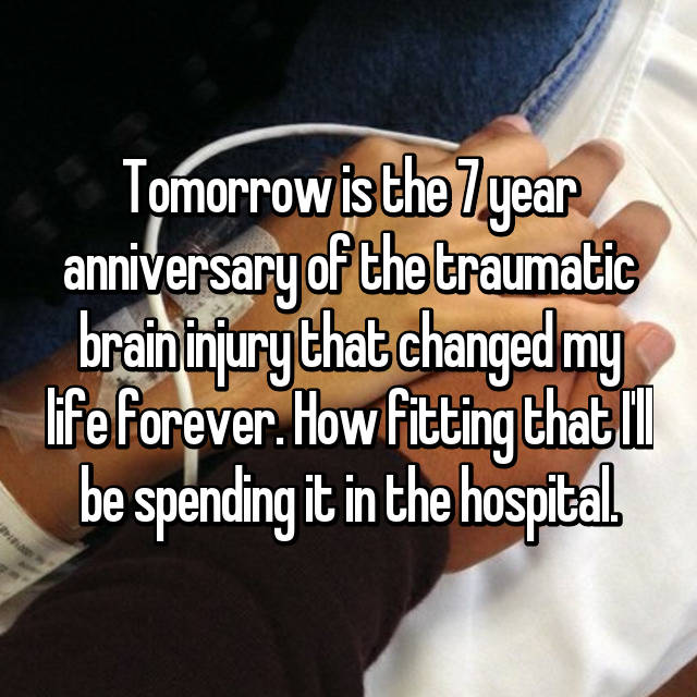 Tomorrow is the 7 year anniversary of the traumatic brain injury that changed my life forever. How fitting that I'll be spending it in the hospital.