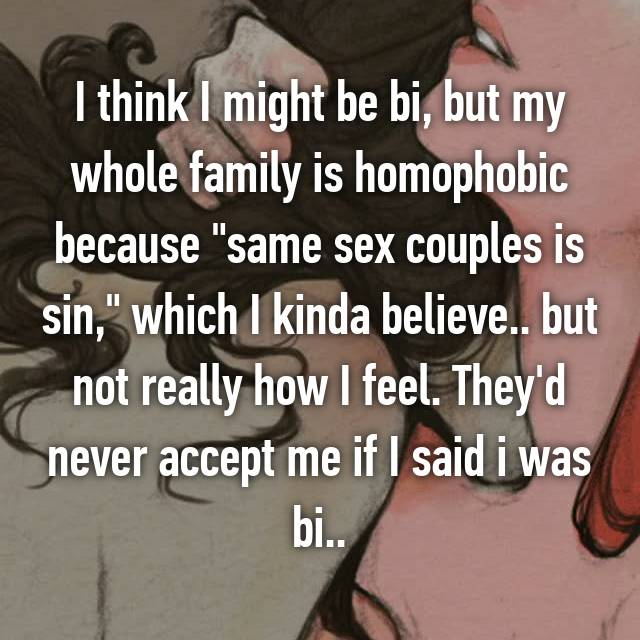 """I think I might be bi, but my whole family is homophobic because """"same sex couples is sin,"""" which I kinda believe.. but not really how I feel. They'd never accept me if I said i was bi.."""