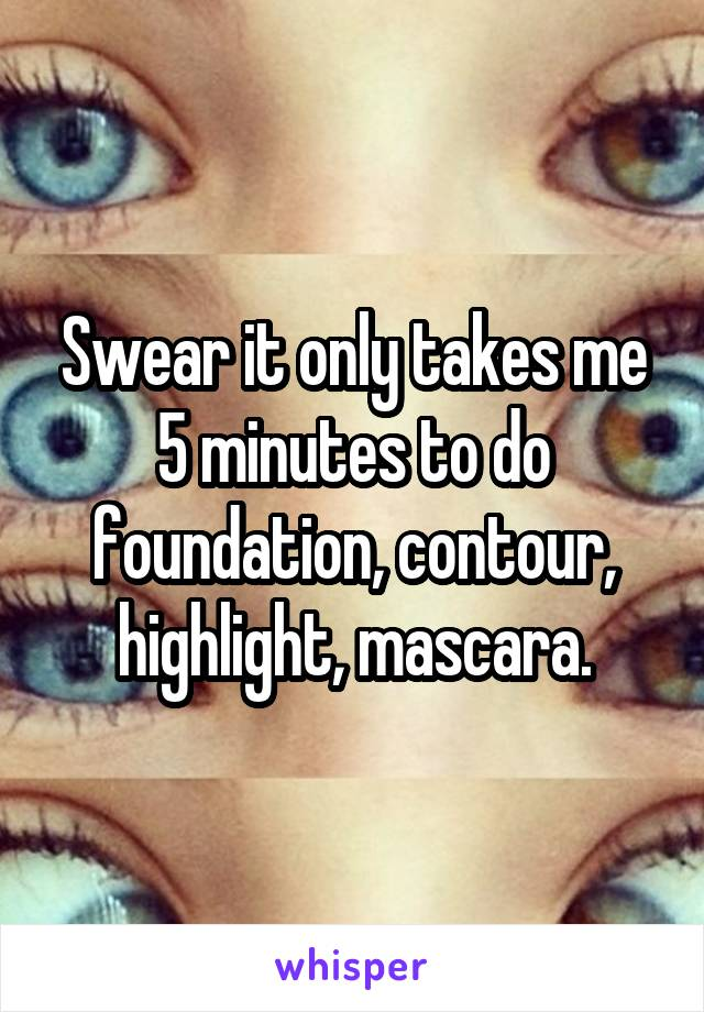 It only takes me 5 minutes to do foundation contour highlight swear it only takes me 5 minutes to do foundation contour highlight mascara ccuart Gallery