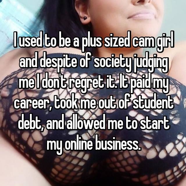 I used to be a plus sized cam girl and despite of society judging me I don't regret it. It paid my career, took me out of student debt, and allowed me to start my online business.