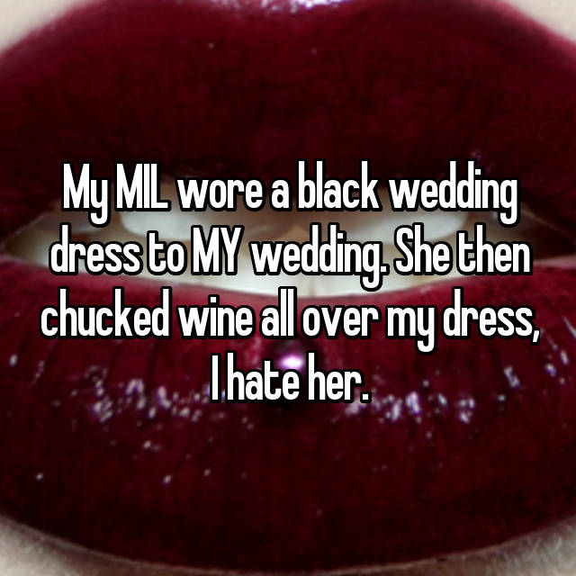 My MIL wore a black wedding dress to MY wedding. She then chucked wine all over my dress, I hate her.