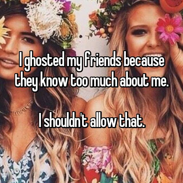 I ghosted my friends because they know too much about me.  I shouldn't allow that.