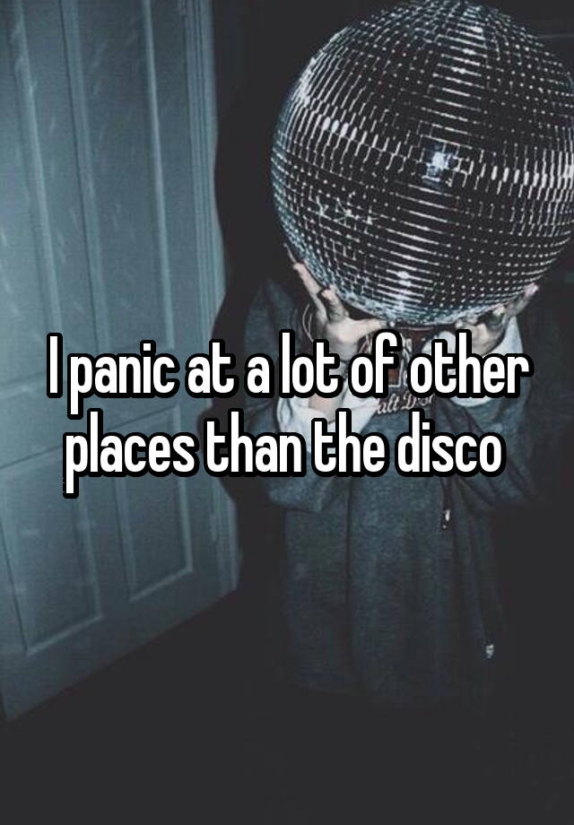 I panic at a lot of other places than the disco