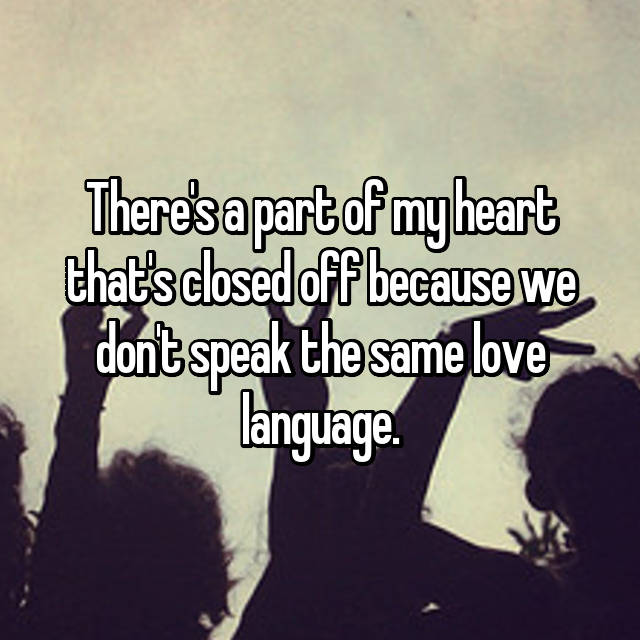There's a part of my heart that's closed off because we don't speak the same love language.