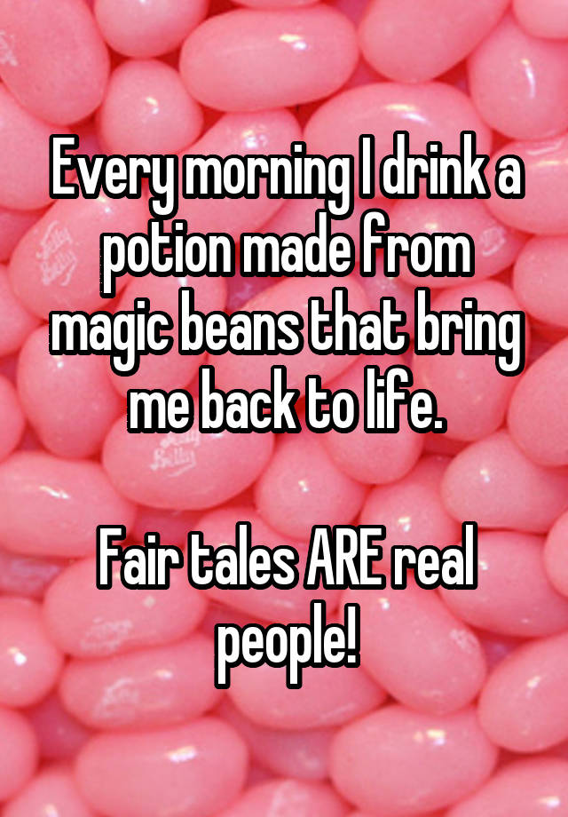 Every morning I drink a potion made from magic beans that bring me back to life.  Fair tales ARE real people!