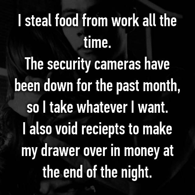 I steal food from work all the time. The security cameras have been down for the past month, so I take whatever I want. I also void reciepts to make my drawer over in money at the end of the night.