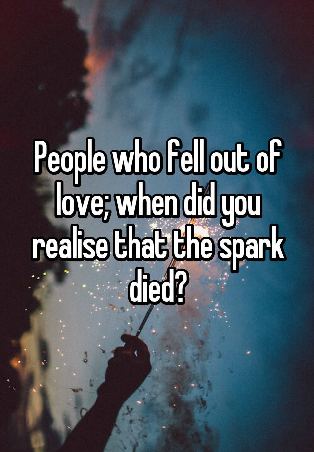 People who fell out of love; when did you realise that the spark died?