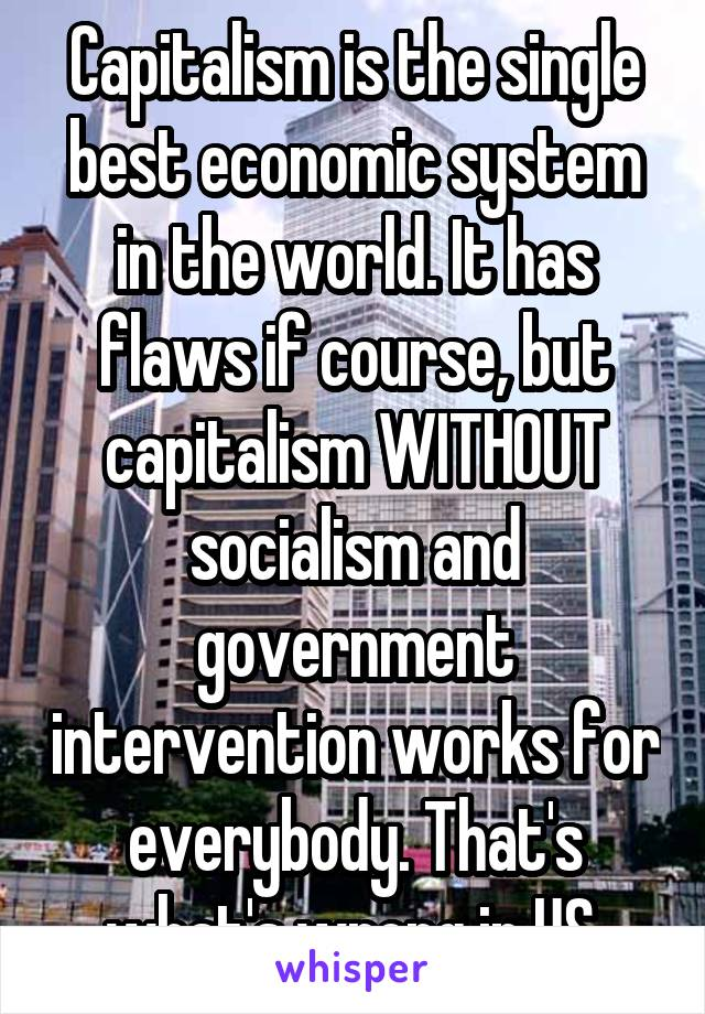 is the single best economic system in the world it has flaws if capitalism is the single best economic system in the world it has flaws if course but capitalism