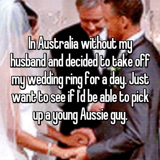 In Australia without my husband and decided to take off my wedding ring for a day. Just want to see if I'd be able to pick up a young Aussie guy.