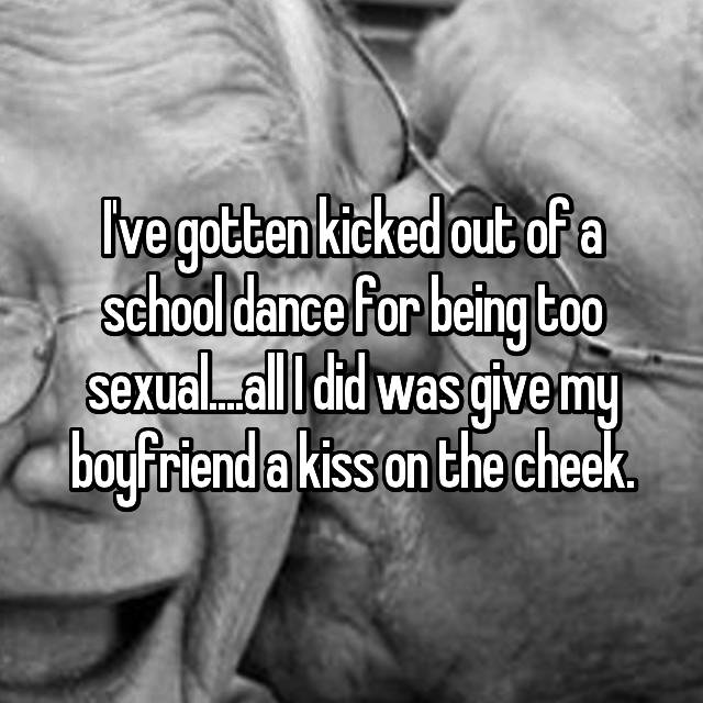 I've gotten kicked out of a school dance for being too sexual....all I did was give my boyfriend a kiss on the cheek.