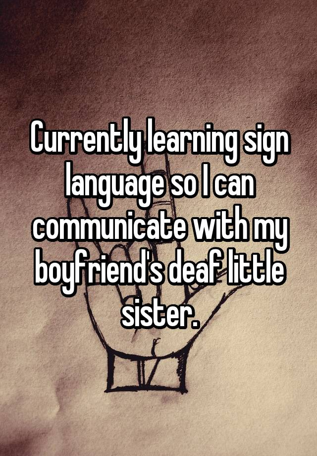 Currently learning sign language so I can communicate with my boyfriend's deaf little sister.