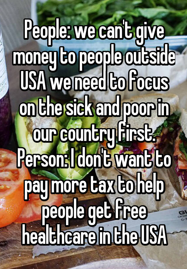 People: we can't give money to people outside USA we need to focus on the sick and poor in our country first. Person: I don't want to pay more tax to help people get free healthcare in the USA