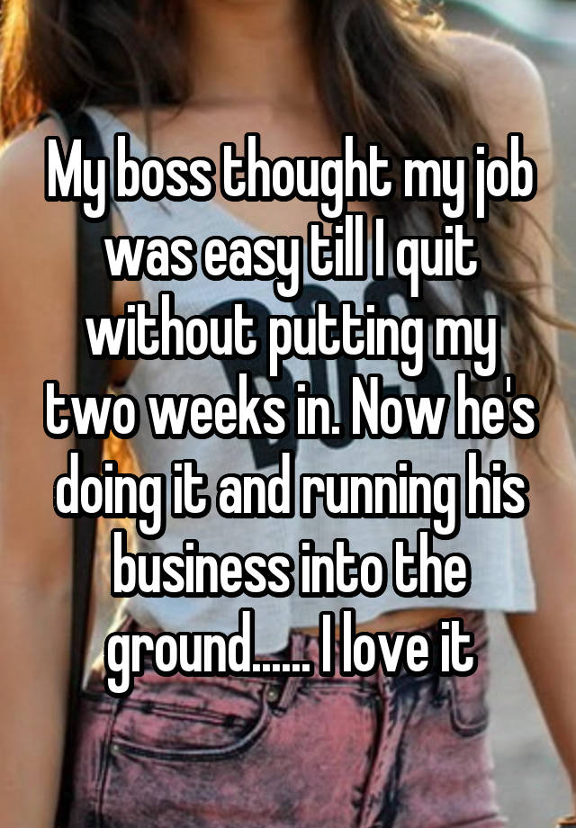 My boss thought my job was easy till I quit without putting my two weeks in. Now he's doing it and running his business into the ground...... I love it