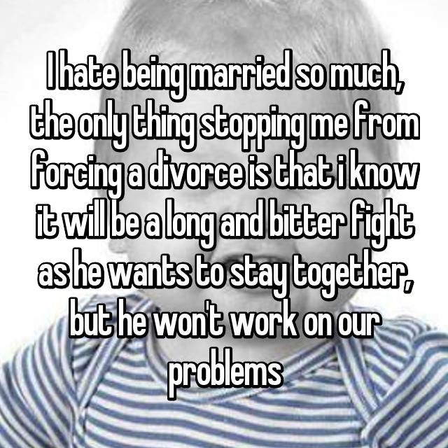 I hate being married so much, the only thing stopping me from forcing a divorce is that i know it will be a long and bitter fight as he wants to stay together, but he won't work on our problems