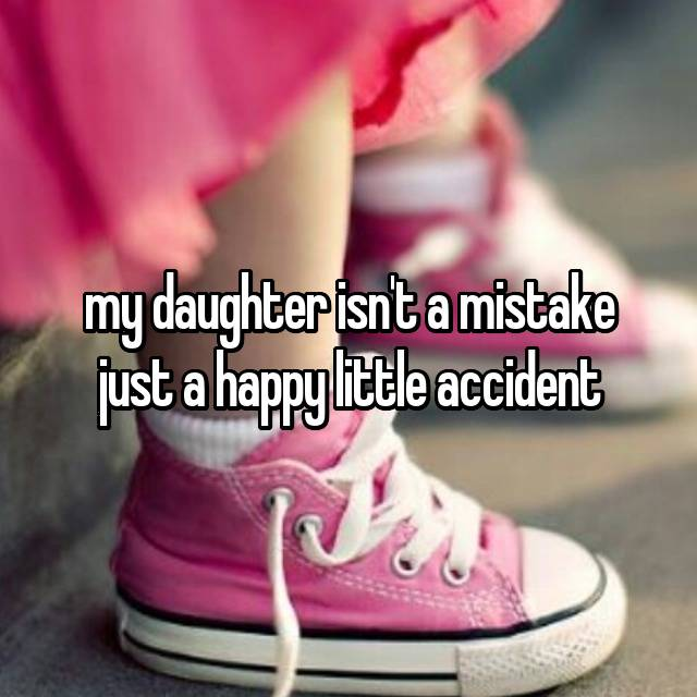 my daughter isn't a mistake just a happy little accident