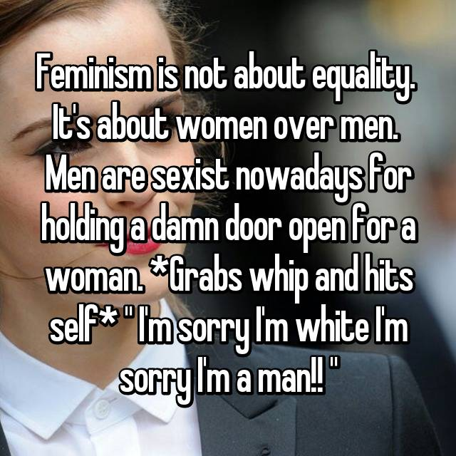 """Feminism is not about equality.  It's about women over men.  Men are sexist nowadays for holding a damn door open for a woman. *Grabs whip and hits self* """" I'm sorry I'm white I'm sorry I'm a man!! """""""