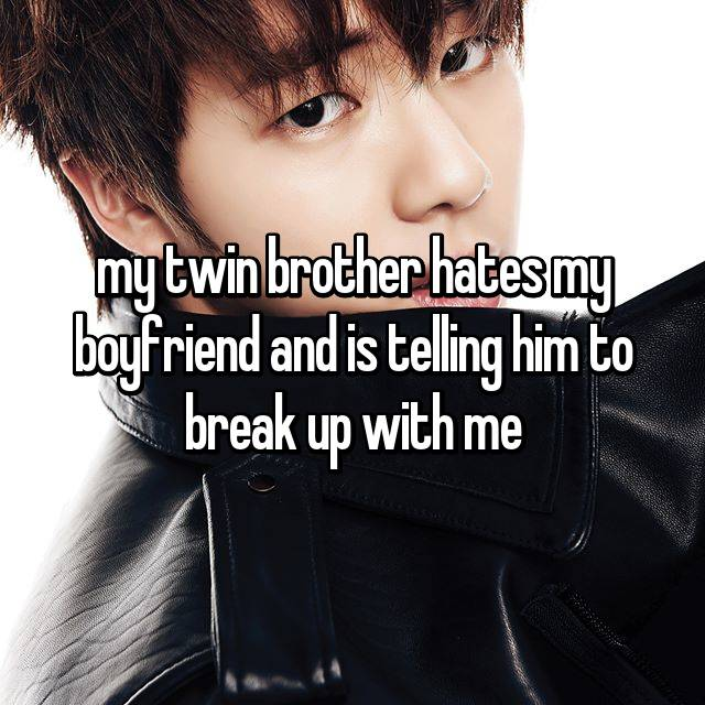 my twin brother hates my boyfriend and is telling him to break up with me