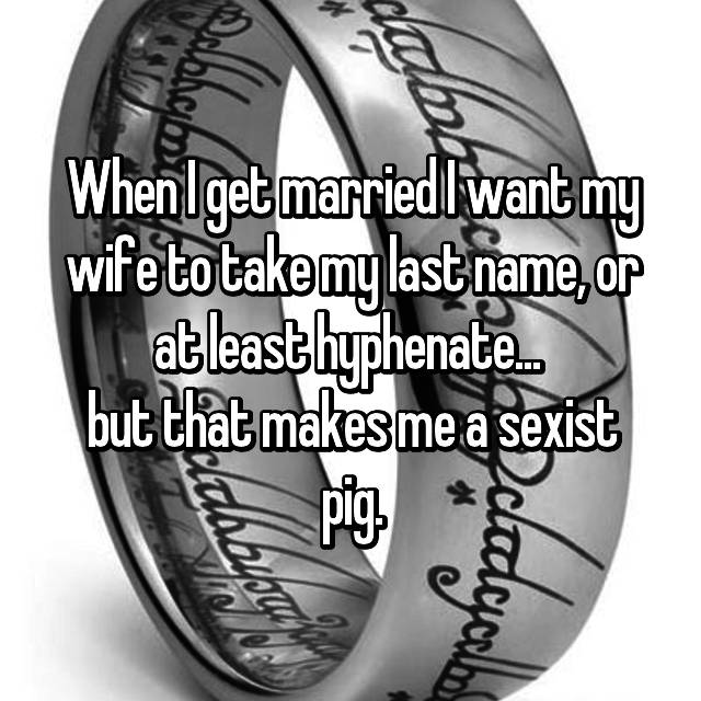 When I get married I want my wife to take my last name, or at least hyphenate...  but that makes me a sexist pig.