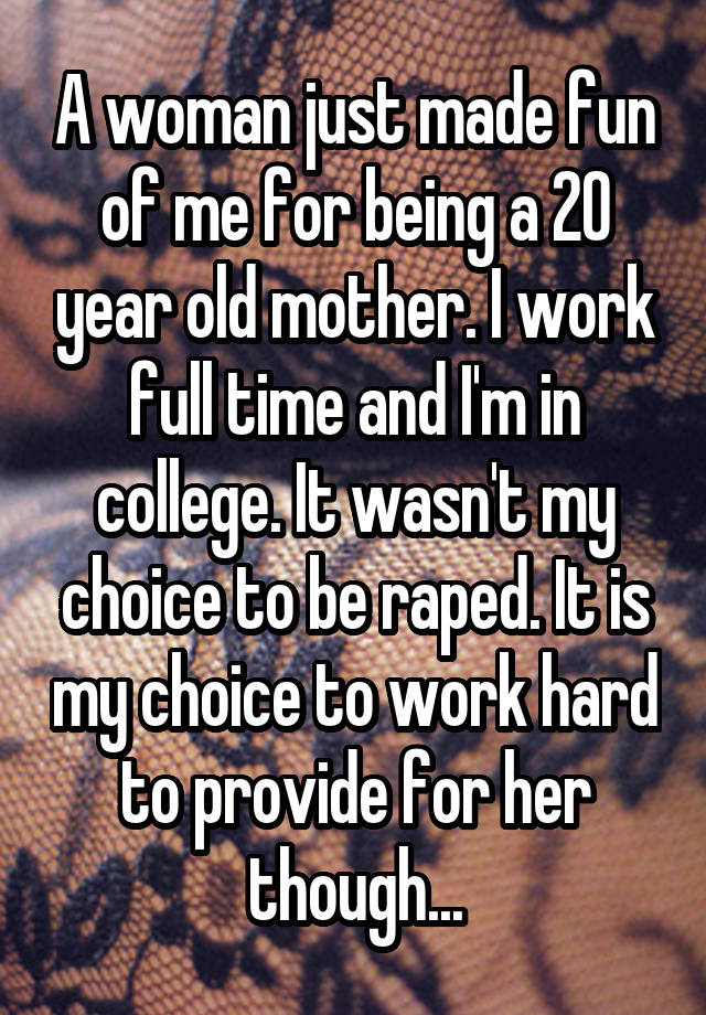 A woman just made fun of me for being a 20 year old mother. I work full time and I'm in college. It wasn't my choice to be raped. It is my choice to work hard to provide for her though...