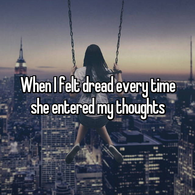 When I felt dread every time she entered my thoughts