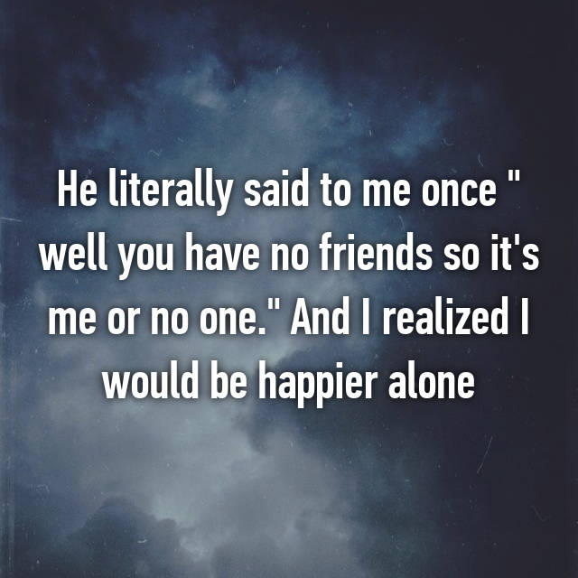 """He literally said to me once """" well you have no friends so it's me or no one."""" And I realized I would be happier alone"""