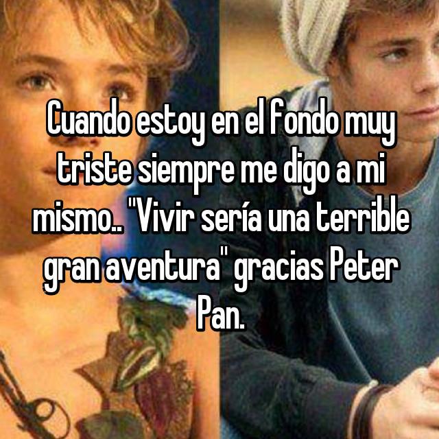 """Cuando estoy en el fondo muy triste siempre me digo a mi mismo.. """"Vivir sería una terrible gran aventura"""" gracias Peter Pan."""