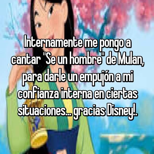 """Internamente me pongo a cantar """"Se un hombre"""" de Mulan, para darle un empujón a mi confianza interna en ciertas situaciones... gracias Disney!."""
