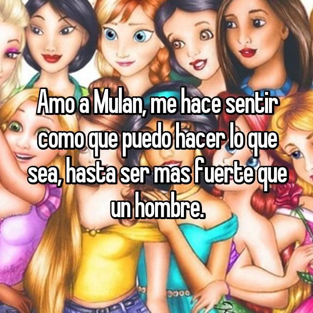 Amo a Mulan, me hace sentir como que puedo hacer lo que sea, hasta ser mas fuerte que un hombre.