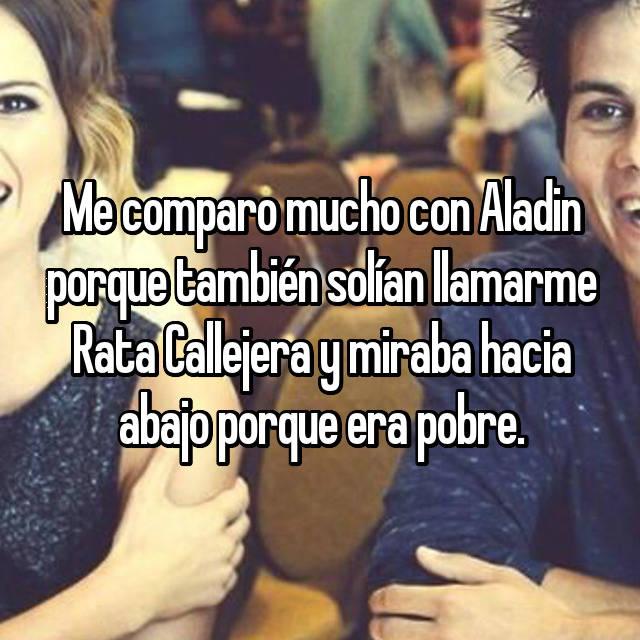 Me comparo mucho con Aladin porque también solían llamarme Rata Callejera y miraba hacia abajo porque era pobre.