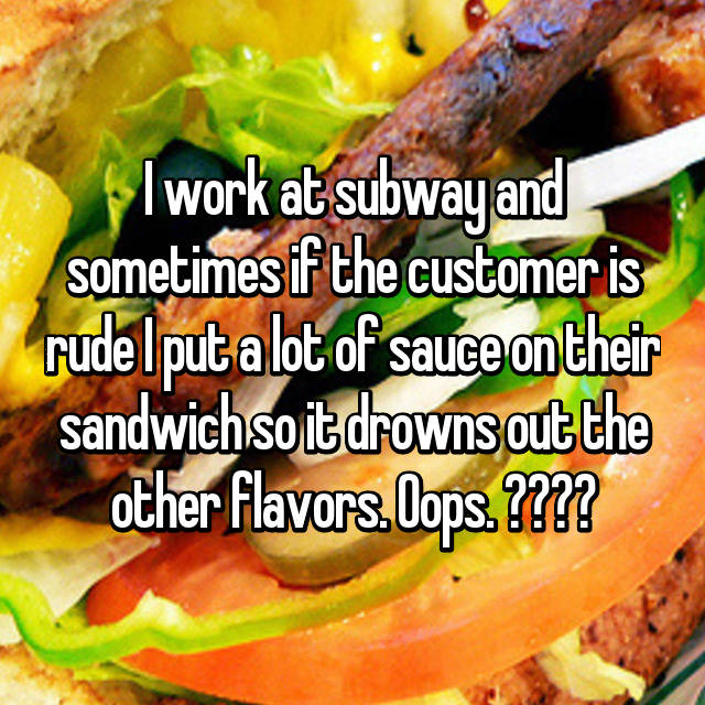I work at subway and sometimes if the customer is rude I put a lot of sauce on their sandwich so it drowns out the other flavors. Oops. 🤷🏽‍♀️