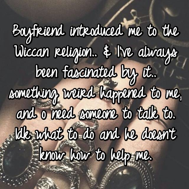 Boyfriend introduced me to the Wiccan religion.. & I've always been fascinated by it.. something weird happened to me, and o need someone to talk to. Idk what to do and he doesn't know how to help me.